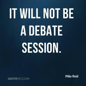 Mike Reid  - It will not be a debate session.