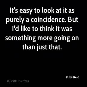 Mike Reid  - It's easy to look at it as purely a coincidence. But I'd like to think it was something more going on than just that.