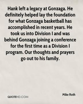 Mike Roth  - Hank left a legacy at Gonzaga. He definitely helped lay the foundation for what Gonzaga basketball has accomplished in recent years. He took us into Division I and was behind Gonzaga joining a conference for the first time as a Division I program. Our thoughts and prayers go out to his family.