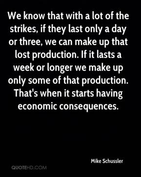We know that with a lot of the strikes, if they last only a day or three, we can make up that lost production. If it lasts a week or longer we make up only some of that production. That's when it starts having economic consequences.