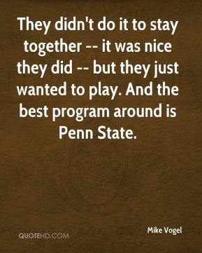 Mike Vogel  - They didn't do it to stay together -- it was nice they did -- but they just wanted to play. And the best program around is Penn State.