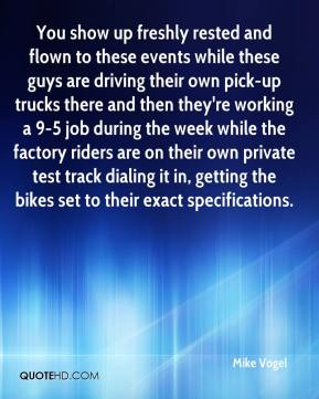Mike Vogel  - You show up freshly rested and flown to these events while these guys are driving their own pick-up trucks there and then they're working a 9-5 job during the week while the factory riders are on their own private test track dialing it in, getting the bikes set to their exact specifications.