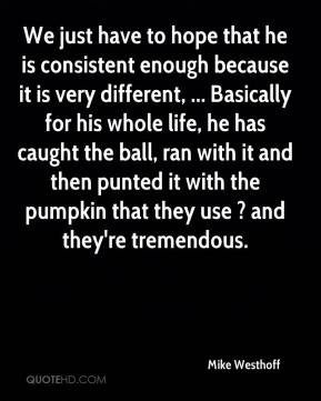 We just have to hope that he is consistent enough because it is very different, ... Basically for his whole life, he has caught the ball, ran with it and then punted it with the pumpkin that they use ? and they're tremendous.