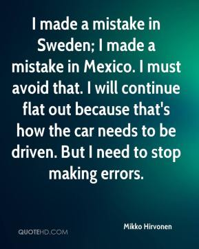 Mikko Hirvonen  - I made a mistake in Sweden; I made a mistake in Mexico. I must avoid that. I will continue flat out because that's how the car needs to be driven. But I need to stop making errors.