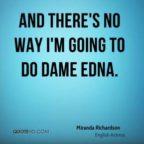 And there's no way I'm going to do Dame Edna.