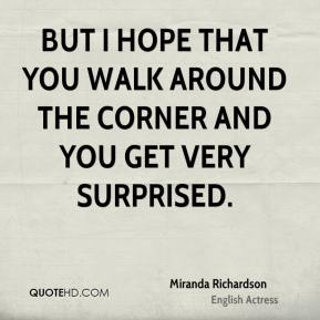 But I hope that you walk around the corner and you get very surprised.