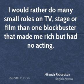 Miranda Richardson - I would rather do many small roles on TV, stage or film than one blockbuster that made me rich but had no acting.