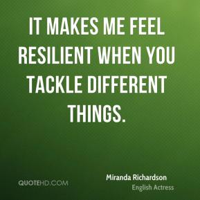 Miranda Richardson - It makes me feel resilient when you tackle different things.