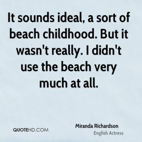 Miranda Richardson - It sounds ideal, a sort of beach childhood. But it wasn't really. I didn't use the beach very much at all.