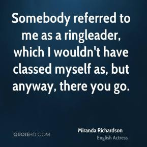 Somebody referred to me as a ringleader, which I wouldn't have classed myself as, but anyway, there you go.