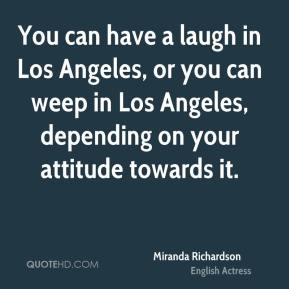 You can have a laugh in Los Angeles, or you can weep in Los Angeles, depending on your attitude towards it.
