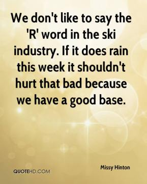 Missy Hinton  - We don't like to say the 'R' word in the ski industry. If it does rain this week it shouldn't hurt that bad because we have a good base.
