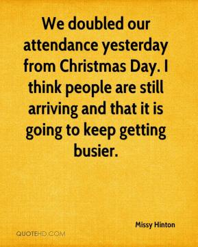 Missy Hinton  - We doubled our attendance yesterday from Christmas Day. I think people are still arriving and that it is going to keep getting busier.