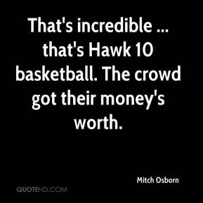 Mitch Osborn  - That's incredible ... that's Hawk 10 basketball. The crowd got their money's worth.