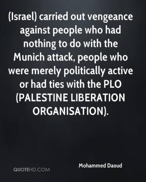 (Israel) carried out vengeance against people who had nothing to do with the Munich attack, people who were merely politically active or had ties with the PLO (PALESTINE LIBERATION ORGANISATION).