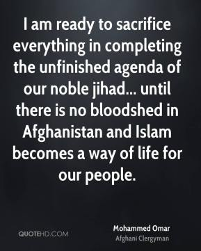 Mohammed Omar - I am ready to sacrifice everything in completing the unfinished agenda of our noble jihad... until there is no bloodshed in Afghanistan and Islam becomes a way of life for our people.