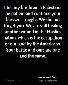 Mohammed Omar - I tell my brethren in Palestine: be patient and continue your blessed struggle. We did not forget you. We are still healing another wound in the Muslim nation, which is the occupation of our land by the Americans. Your battle and ours are one and the same.