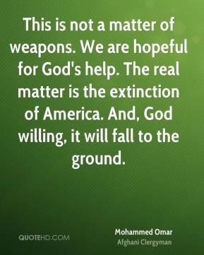 Mohammed Omar - This is not a matter of weapons. We are hopeful for God's help. The real matter is the extinction of America. And, God willing, it will fall to the ground.
