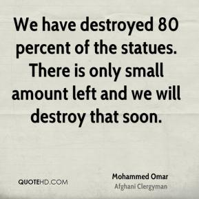 We have destroyed 80 percent of the statues. There is only small amount left and we will destroy that soon.