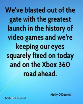 Molly O'Donnell  - We've blasted out of the gate with the greatest launch in the history of video games and we're keeping our eyes squarely fixed on today and on the Xbox 360 road ahead.
