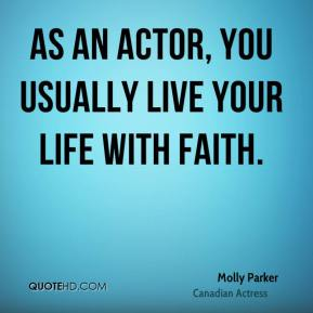 As an actor, you usually live your life with faith.