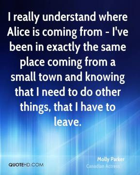 Molly Parker - I really understand where Alice is coming from - I've been in exactly the same place coming from a small town and knowing that I need to do other things, that I have to leave.