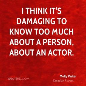 I think it's damaging to know too much about a person, about an actor.