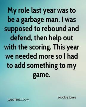 Mookie Jones  - My role last year was to be a garbage man. I was supposed to rebound and defend, then help out with the scoring. This year we needed more so I had to add something to my game.