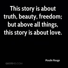 Moulin Rouge  - This story is about truth, beauty, freedom; but above all things, this story is about love.