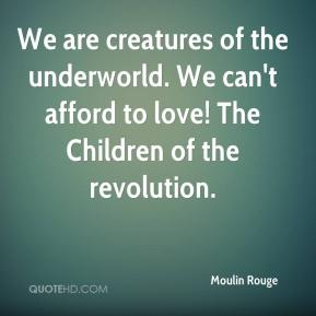 Moulin Rouge  - We are creatures of the underworld. We can't afford to love! The Children of the revolution.