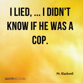 Mr. Blackwell  - I lied, ... I didn't know if he was a cop.