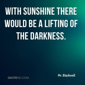 Mr. Blackwell  - with sunshine there would be a lifting of the darkness.