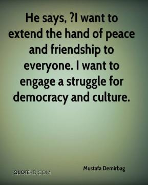 He says, ?I want to extend the hand of peace and friendship to everyone. I want to engage a struggle for democracy and culture.