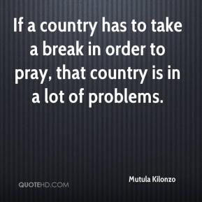 If a country has to take a break in order to pray, that country is in a lot of problems.