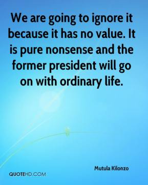 We are going to ignore it because it has no value. It is pure nonsense and the former president will go on with ordinary life.