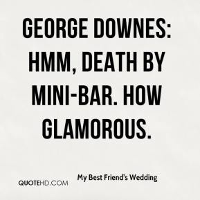 My Best Friend's Wedding  - George Downes: Hmm, death by mini-bar. How glamorous.