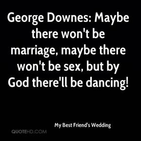 My Best Friend's Wedding  - George Downes: Maybe there won't be marriage, maybe there won't be sex, but by God there'll be dancing!