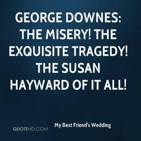 My Best Friend's Wedding  - George Downes: The misery! The exquisite tragedy! The Susan Hayward of it all!
