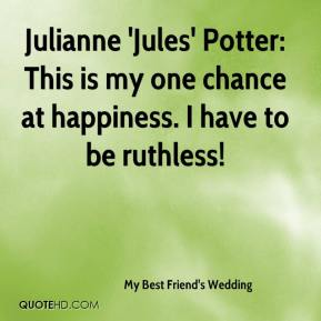 My Best Friend's Wedding  - Julianne 'Jules' Potter: This is my one chance at happiness. I have to be ruthless!