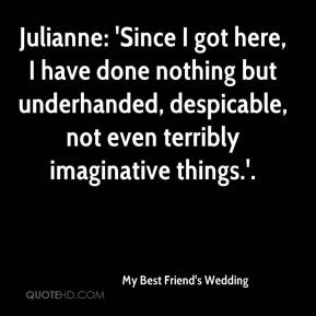 My Best Friend's Wedding  - Julianne: 'Since I got here, I have done nothing but underhanded, despicable, not even terribly imaginative things.'.