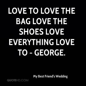 My Best Friend's Wedding  - Love to Love the bag Love the shoes Love everything Love to - George.
