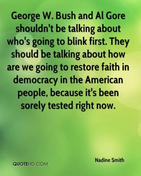 Nadine Smith  - George W. Bush and Al Gore shouldn't be talking about who's going to blink first. They should be talking about how are we going to restore faith in democracy in the American people, because it's been sorely tested right now.