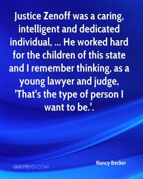 Nancy Becker  - Justice Zenoff was a caring, intelligent and dedicated individual, ... He worked hard for the children of this state and I remember thinking, as a young lawyer and judge, 'That's the type of person I want to be.'.