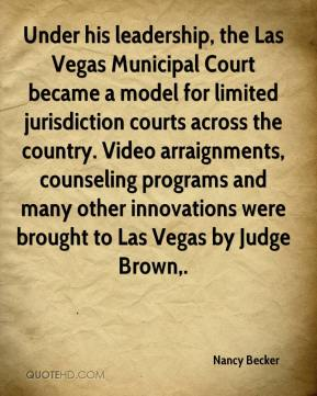 Under his leadership, the Las Vegas Municipal Court became a model for limited jurisdiction courts across the country. Video arraignments, counseling programs and many other innovations were brought to Las Vegas by Judge Brown.