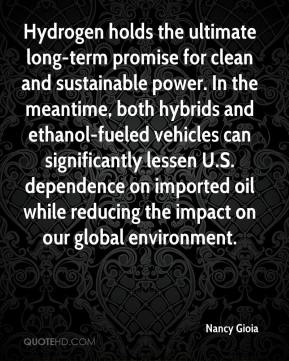 Nancy Gioia  - Hydrogen holds the ultimate long-term promise for clean and sustainable power. In the meantime, both hybrids and ethanol-fueled vehicles can significantly lessen U.S. dependence on imported oil while reducing the impact on our global environment.