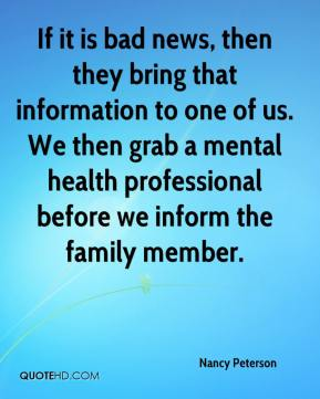 Nancy Peterson  - If it is bad news, then they bring that information to one of us. We then grab a mental health professional before we inform the family member.
