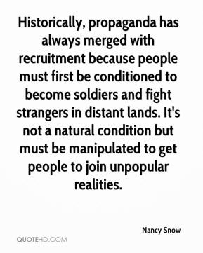 Nancy Snow  - Historically, propaganda has always merged with recruitment because people must first be conditioned to become soldiers and fight strangers in distant lands. It's not a natural condition but must be manipulated to get people to join unpopular realities.
