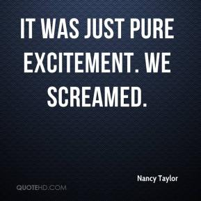 Nancy Taylor  - It was just pure excitement. We screamed.