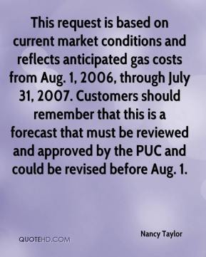 Nancy Taylor  - This request is based on current market conditions and reflects anticipated gas costs from Aug. 1, 2006, through July 31, 2007. Customers should remember that this is a forecast that must be reviewed and approved by the PUC and could be revised before Aug. 1.