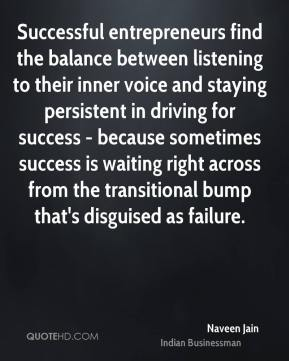 Naveen Jain - Successful entrepreneurs find the balance between listening to their inner voice and staying persistent in driving for success - because sometimes success is waiting right across from the transitional bump that's disguised as failure.